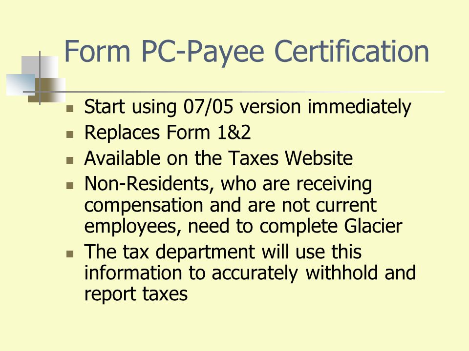 Form PC-Payee Certification Start using 07/05 version immediately Replaces Form 1&2 Available on the Taxes Website Non-Residents, who are receiving co