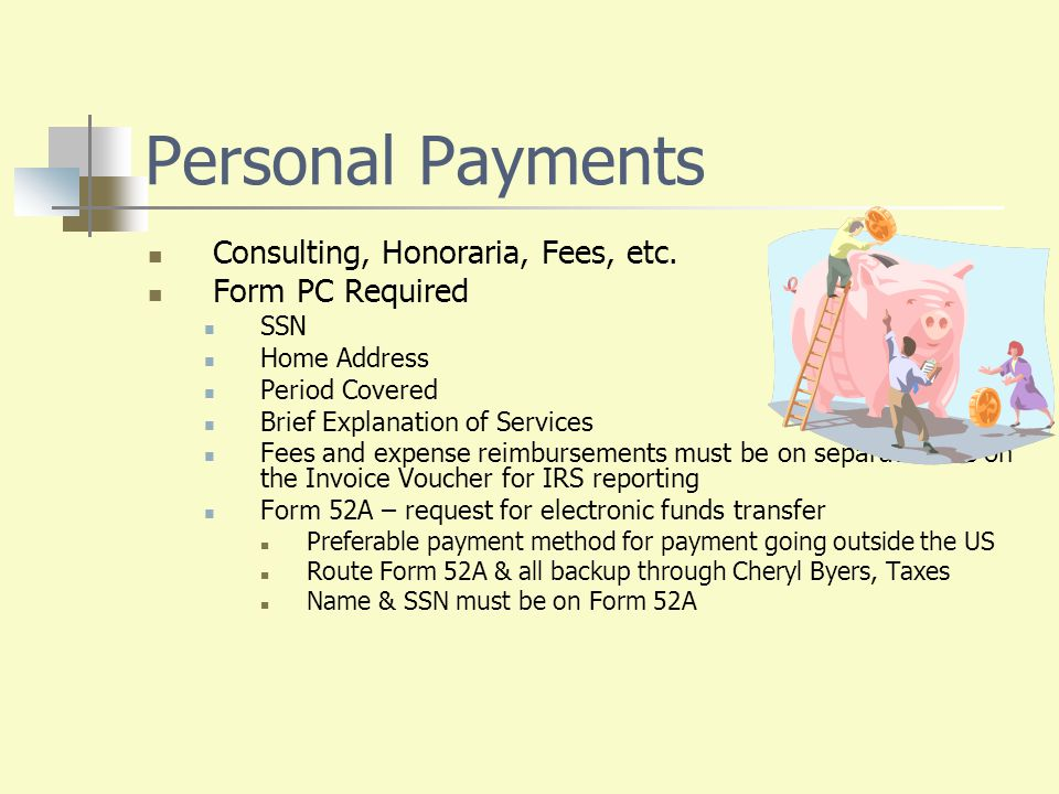 Personal Payments Consulting, Honoraria, Fees, etc. Form PC Required SSN Home Address Period Covered Brief Explanation of Services Fees and expense re