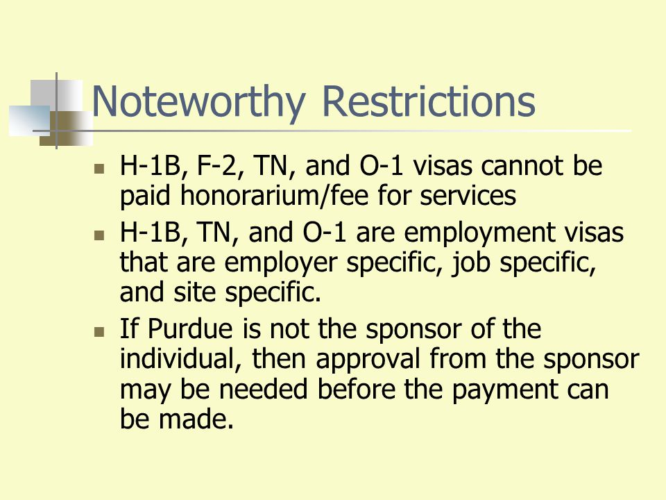 Noteworthy Restrictions H-1B, F-2, TN, and O-1 visas cannot be paid honorarium/fee for services H-1B, TN, and O-1 are employment visas that are employ
