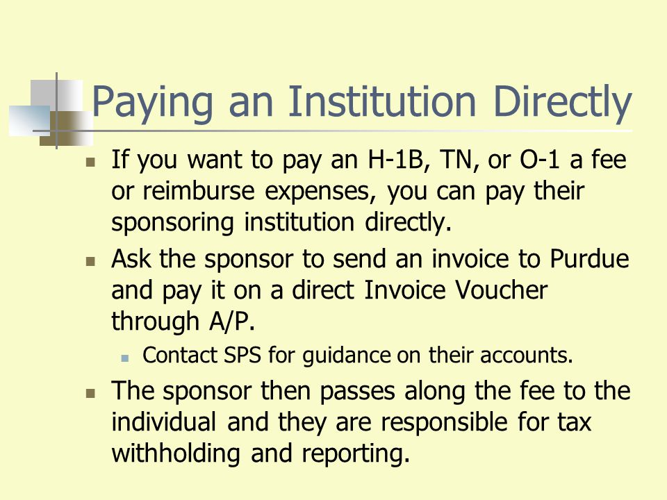 Paying an Institution Directly If you want to pay an H-1B, TN, or O-1 a fee or reimburse expenses, you can pay their sponsoring institution directly.