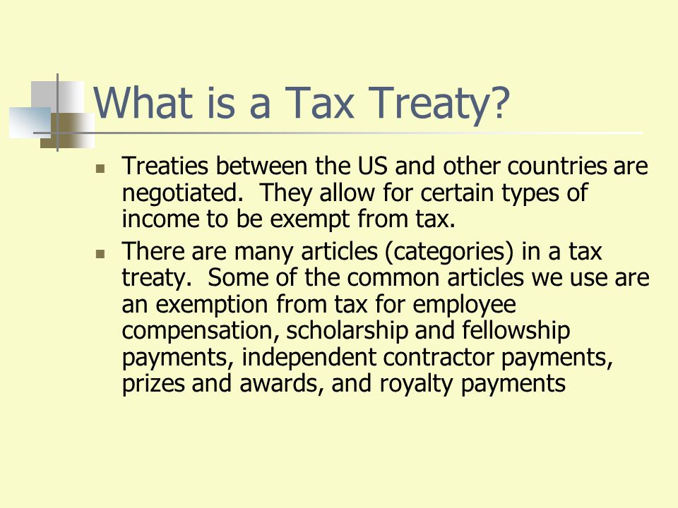 What is a Tax Treaty? Treaties between the US and other countries are negotiated. They allow for certain types of income to be exempt from tax. There