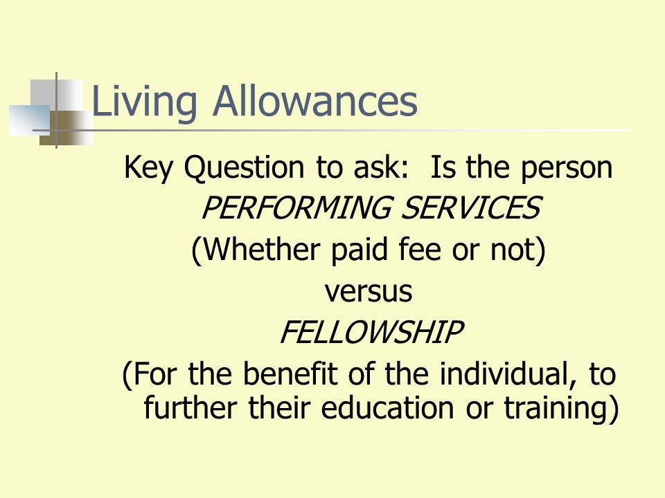 Living Allowances Key Question to ask: Is the person PERFORMING SERVICES (Whether paid fee or not) versus FELLOWSHIP (For the benefit of the individua