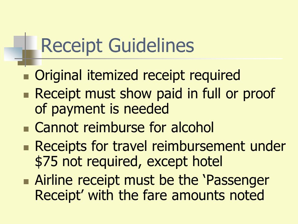 Receipt Guidelines Original itemized receipt required Receipt must show paid in full or proof of payment is needed Cannot reimburse for alcohol Receip