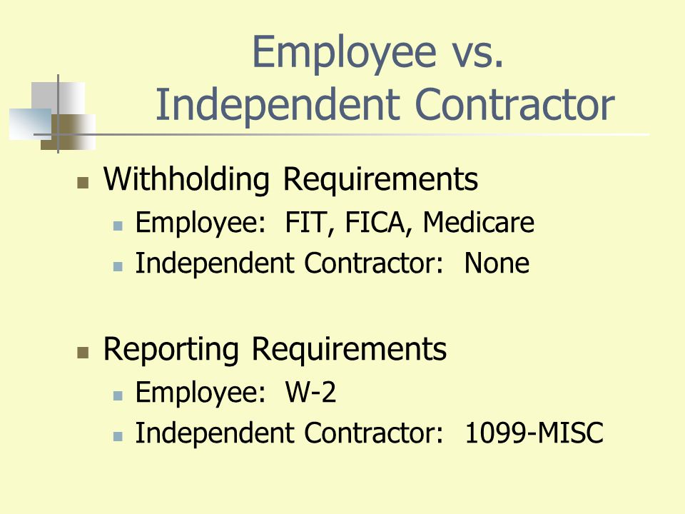 Employee vs. Independent Contractor Withholding Requirements Employee: FIT, FICA, Medicare Independent Contractor: None Reporting Requirements Employe