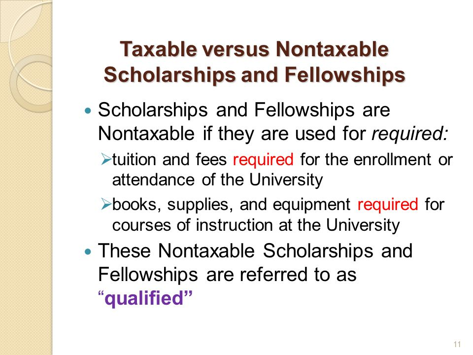 Taxable versus Nontaxable Scholarships and Fellowships Scholarships and Fellowships are Nontaxable if they are used for required:  tuition and fees required for the enrollment or attendance of the University  books, supplies, and equipment required for courses of instruction at the University These Nontaxable Scholarships and Fellowships are referred to as qualified 11