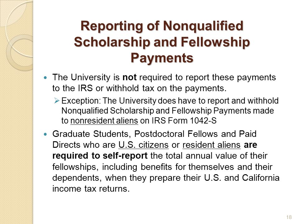Reporting of Nonqualified Scholarship and Fellowship Payments The University is not required to report these payments to the IRS or withhold tax on the payments.