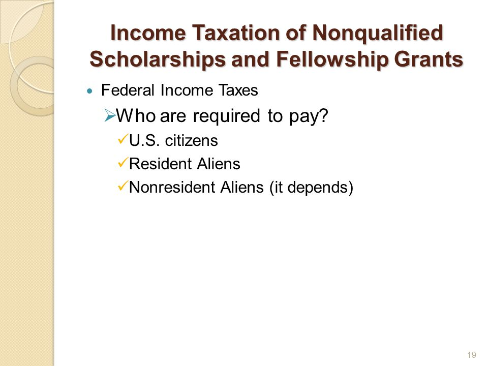 Income Taxation of Nonqualified Scholarships and Fellowship Grants Federal Income Taxes  Who are required to pay.