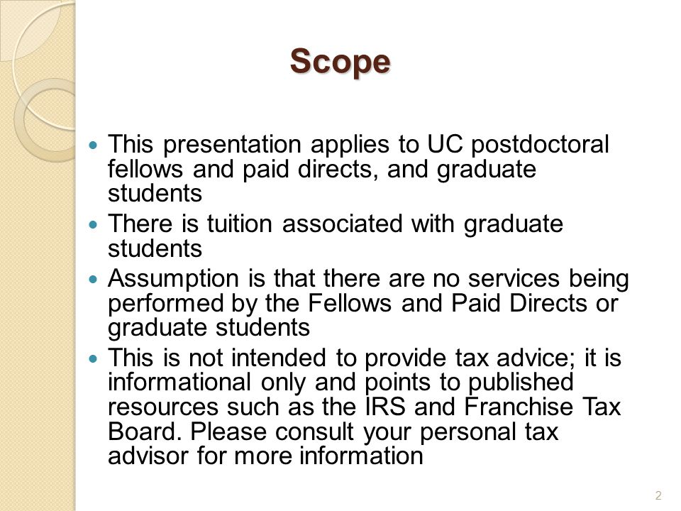 Scope This presentation applies to UC postdoctoral fellows and paid directs, and graduate students There is tuition associated with graduate students Assumption is that there are no services being performed by the Fellows and Paid Directs or graduate students This is not intended to provide tax advice; it is informational only and points to published resources such as the IRS and Franchise Tax Board.
