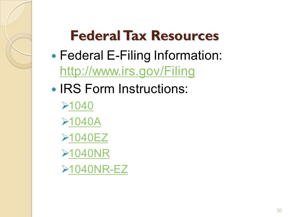 Federal Tax Resources Federal E-Filing Information: http://www.irs.gov/Filing http://www.irs.gov/Filing IRS Form Instructions:  1040 1040  1040A 1040A  1040EZ 1040EZ  1040NR 1040NR  1040NR-EZ 1040NR-EZ 30