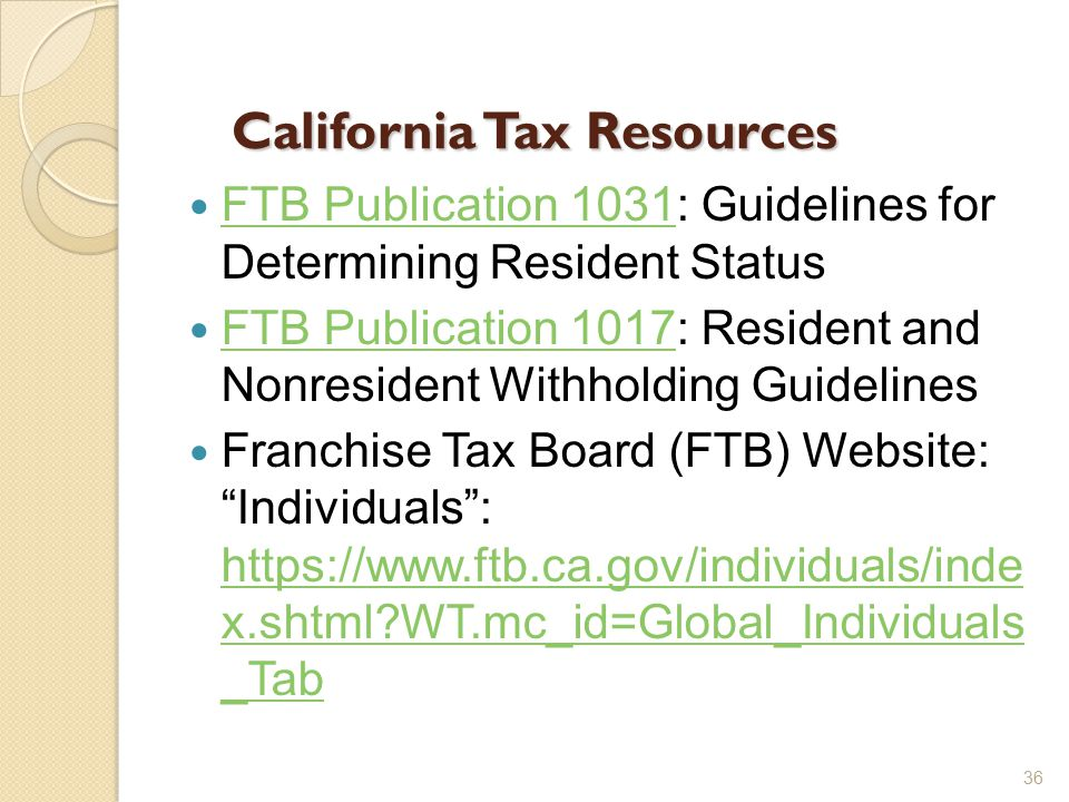 California Tax Resources FTB Publication 1031: Guidelines for Determining Resident Status FTB Publication 1031 FTB Publication 1017: Resident and Nonresident Withholding Guidelines FTB Publication 1017 Franchise Tax Board (FTB) Website: Individuals : https://www.ftb.ca.gov/individuals/inde x.shtml WT.mc_id=Global_Individuals _Tab https://www.ftb.ca.gov/individuals/inde x.shtml WT.mc_id=Global_Individuals _Tab 36