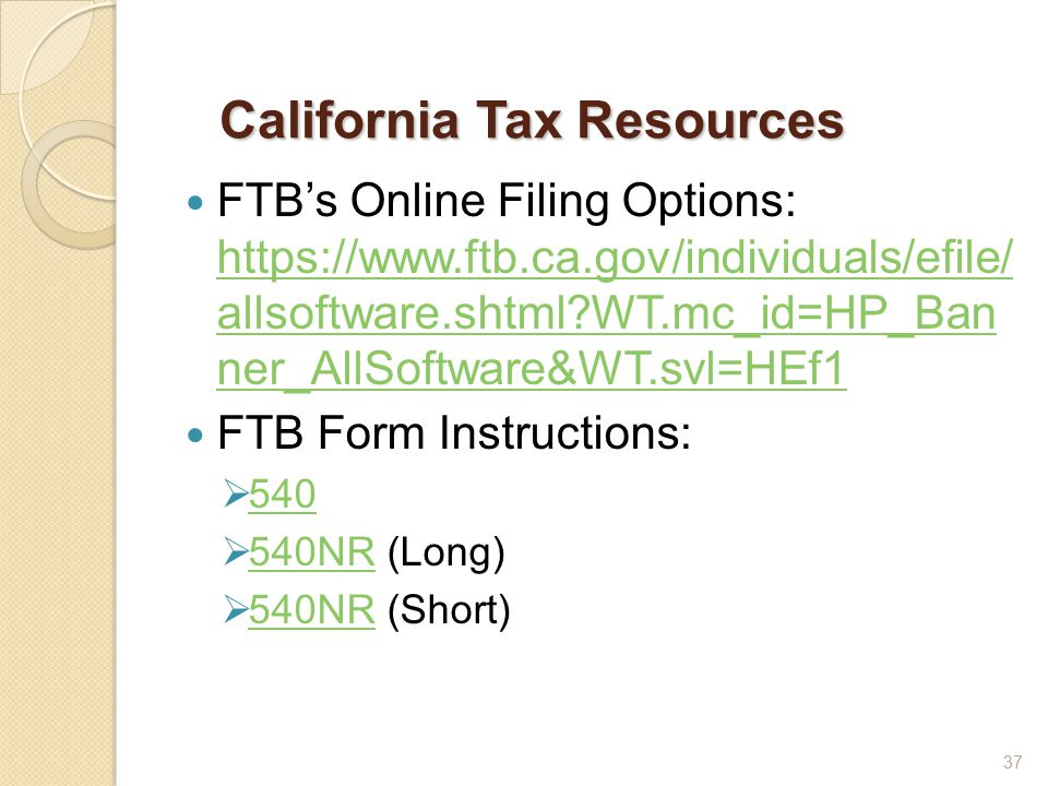 California Tax Resources FTB's Online Filing Options: https://www.ftb.ca.gov/individuals/efile/ allsoftware.shtml WT.mc_id=HP_Ban ner_AllSoftware&WT.svl=HEf1 https://www.ftb.ca.gov/individuals/efile/ allsoftware.shtml WT.mc_id=HP_Ban ner_AllSoftware&WT.svl=HEf1 FTB Form Instructions:  540 540  540NR (Long) 540NR  540NR (Short) 540NR 37