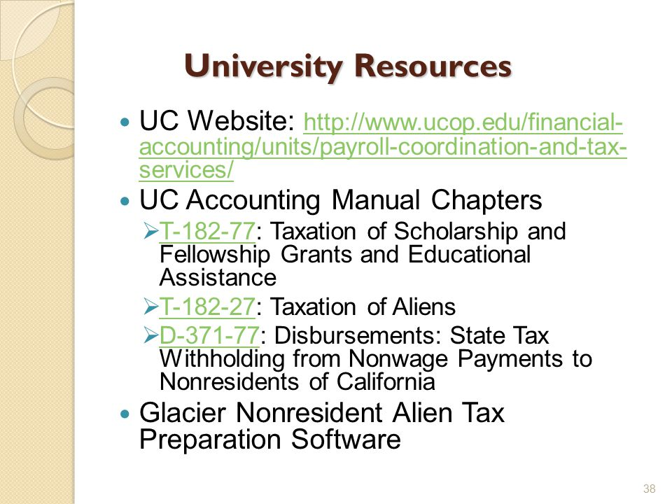 University Resources UC Website: http://www.ucop.edu/financial- accounting/units/payroll-coordination-and-tax- services/ http://www.ucop.edu/financial- accounting/units/payroll-coordination-and-tax- services/ UC Accounting Manual Chapters  T-182-77: Taxation of Scholarship and Fellowship Grants and Educational Assistance T-182-77  T-182-27: Taxation of Aliens T-182-27  D-371-77: Disbursements: State Tax Withholding from Nonwage Payments to Nonresidents of California D-371-77 Glacier Nonresident Alien Tax Preparation Software 38