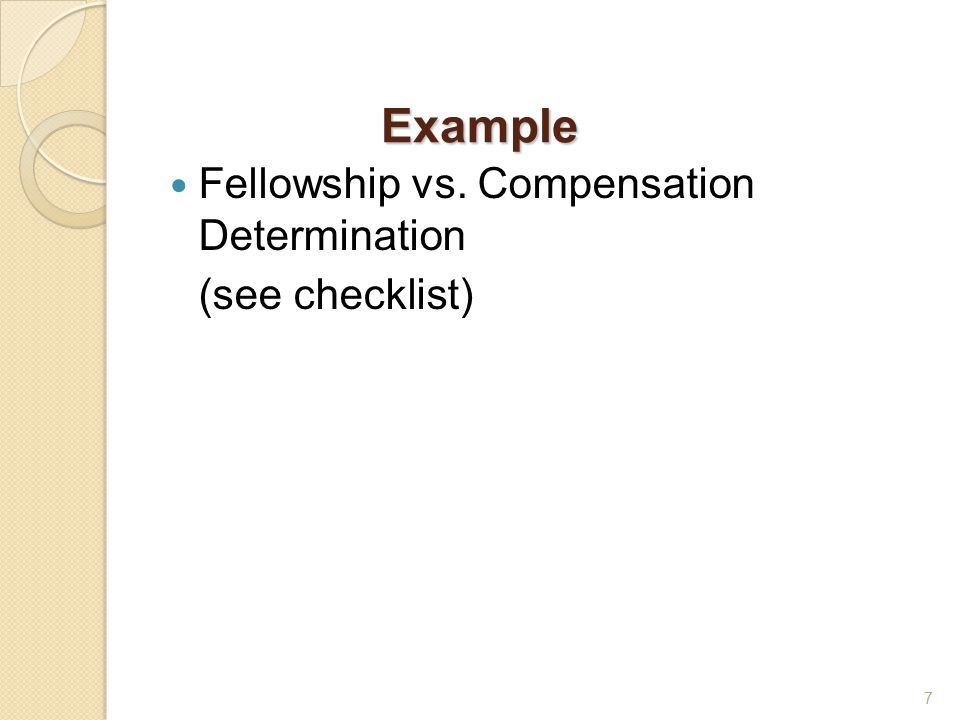 Example Fellowship vs. Compensation Determination (see checklist) 7