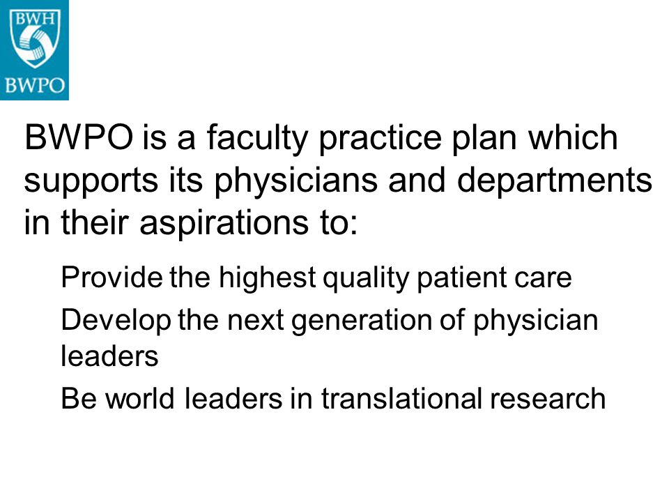 BWPO is a faculty practice plan which supports its physicians and departments in their aspirations to: Provide the highest quality patient care Develo
