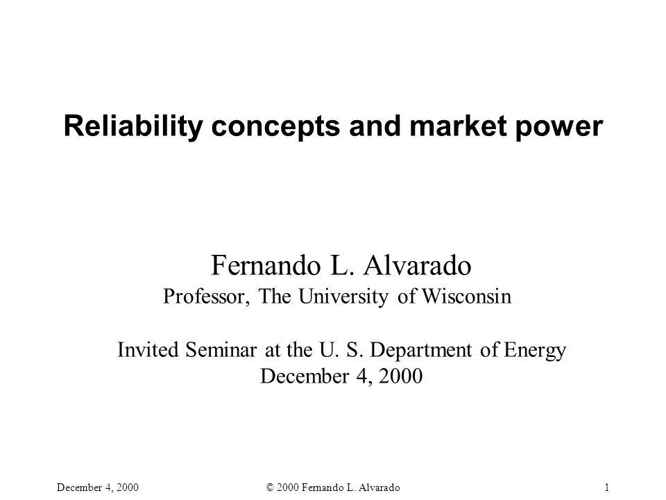 December 4, 2000© 2000 Fernando L. Alvarado1 Reliability concepts and market power Fernando L. Alvarado Professor, The University of Wisconsin Invited