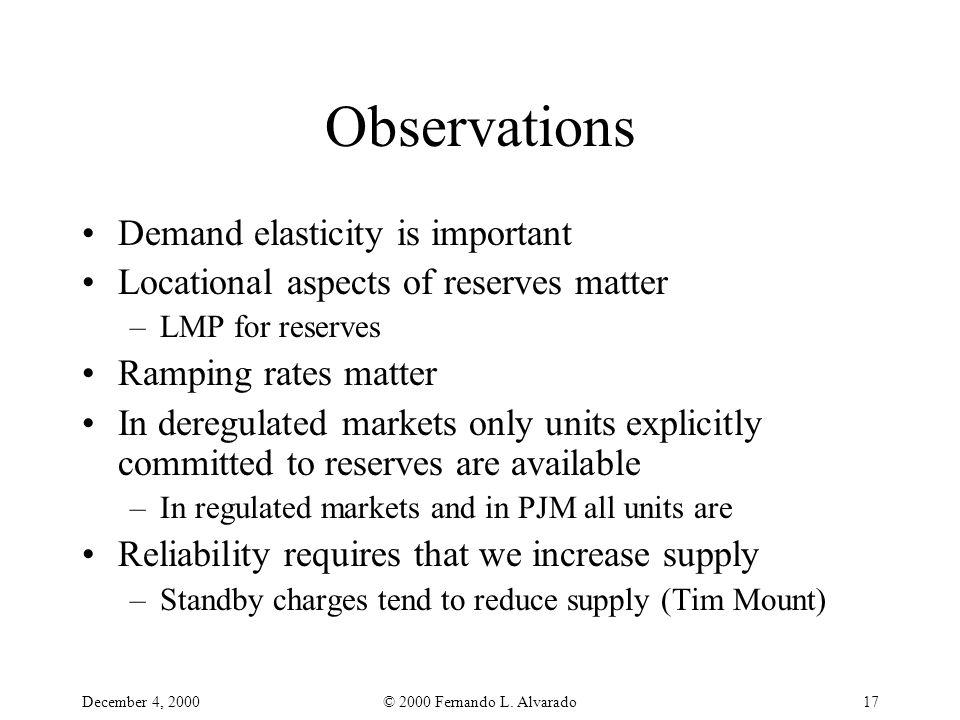 December 4, 2000© 2000 Fernando L. Alvarado17 Observations Demand elasticity is important Locational aspects of reserves matter –LMP for reserves Ramp