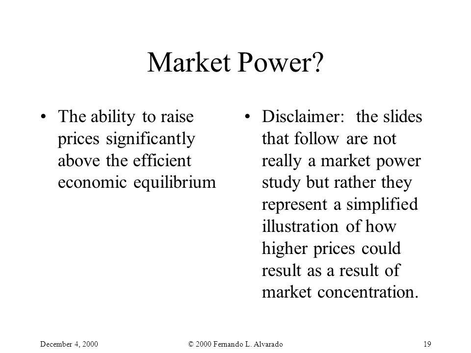 December 4, 2000© 2000 Fernando L. Alvarado19 Market Power? The ability to raise prices significantly above the efficient economic equilibrium Disclai