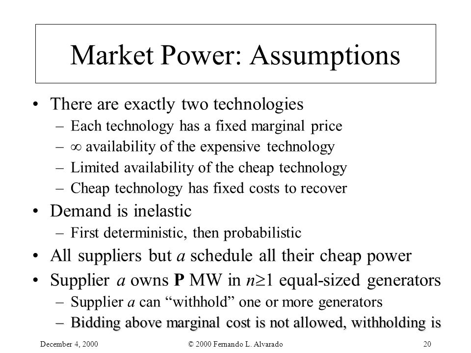 December 4, 2000© 2000 Fernando L. Alvarado20 Market Power: Assumptions There are exactly two technologies –Each technology has a fixed marginal price