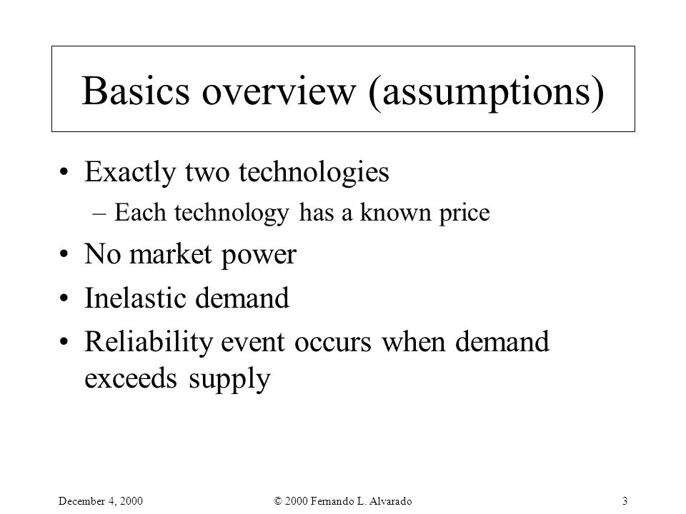 December 4, 2000© 2000 Fernando L. Alvarado3 Basics overview (assumptions) Exactly two technologies –Each technology has a known price No market power