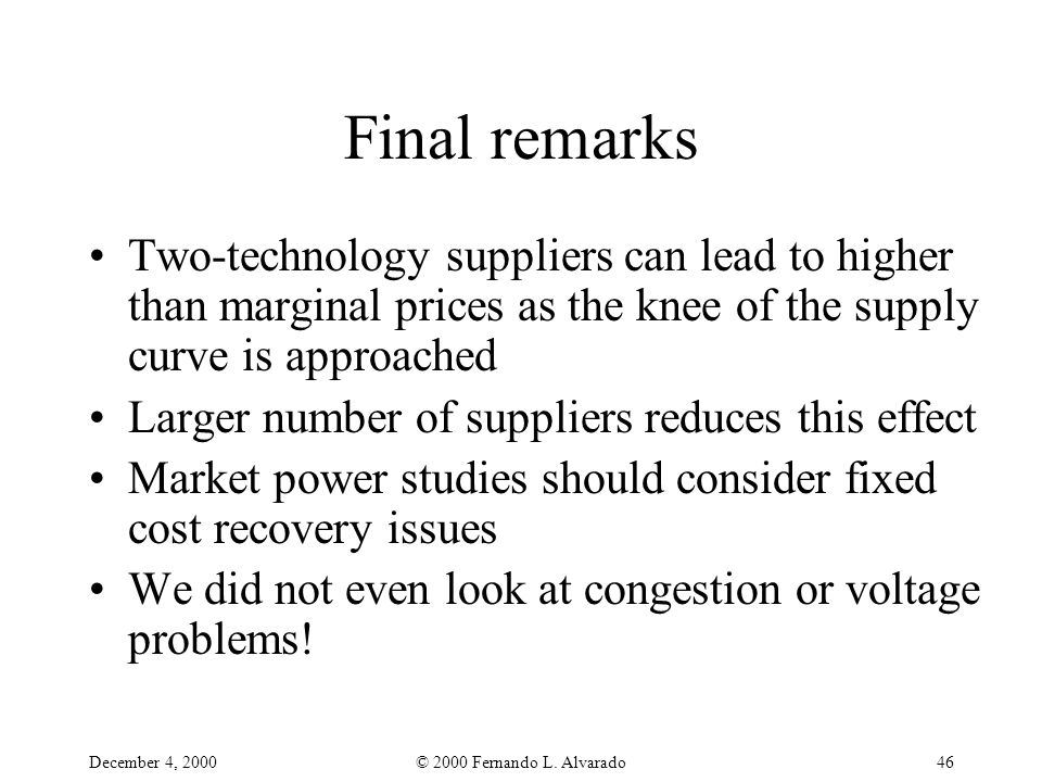 December 4, 2000© 2000 Fernando L. Alvarado46 Final remarks Two-technology suppliers can lead to higher than marginal prices as the knee of the supply