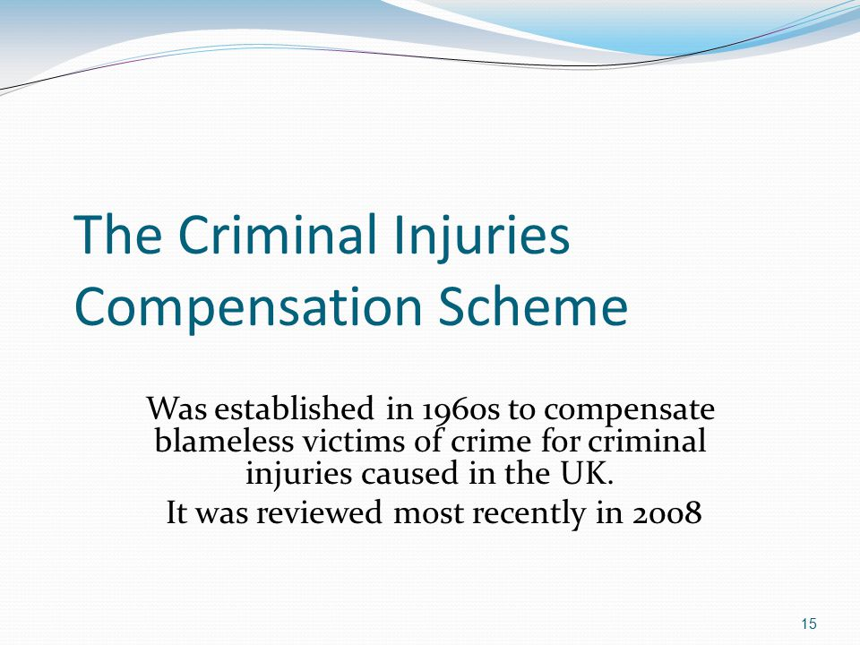 15 The Criminal Injuries Compensation Scheme Was established in 1960s to compensate blameless victims of crime for criminal injuries caused in the UK.