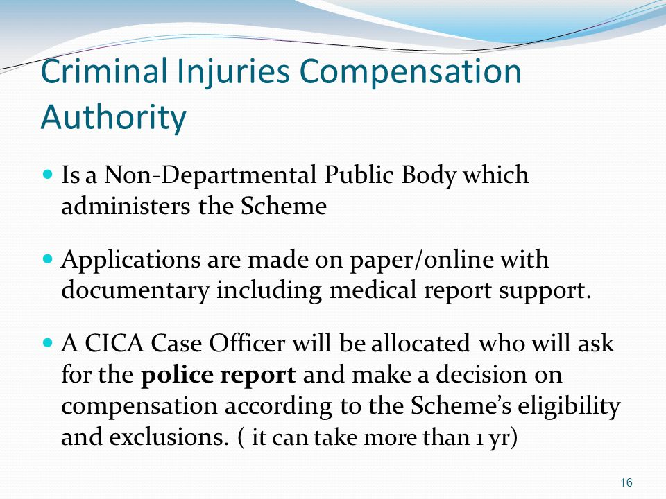 16 Criminal Injuries Compensation Authority Is a Non-Departmental Public Body which administers the Scheme Applications are made on paper/online with documentary including medical report support.
