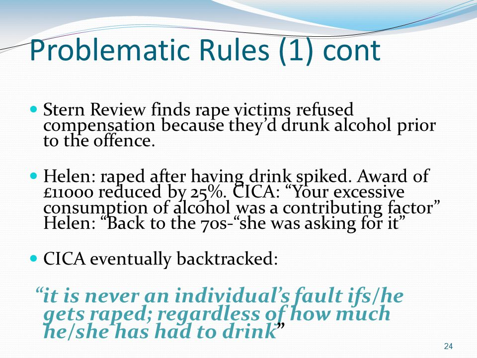 24 Problematic Rules (1) cont Stern Review finds rape victims refused compensation because they'd drunk alcohol prior to the offence.