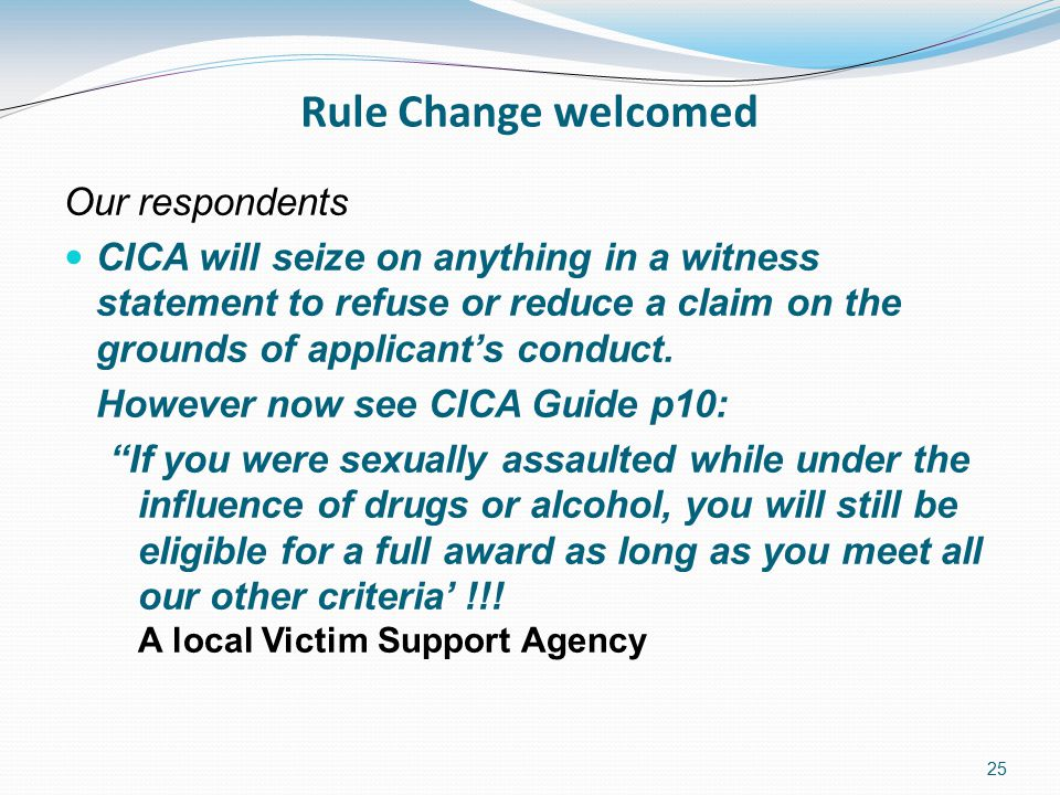 25 Rule Change welcomed Our respondents CICA will seize on anything in a witness statement to refuse or reduce a claim on the grounds of applicant's conduct.