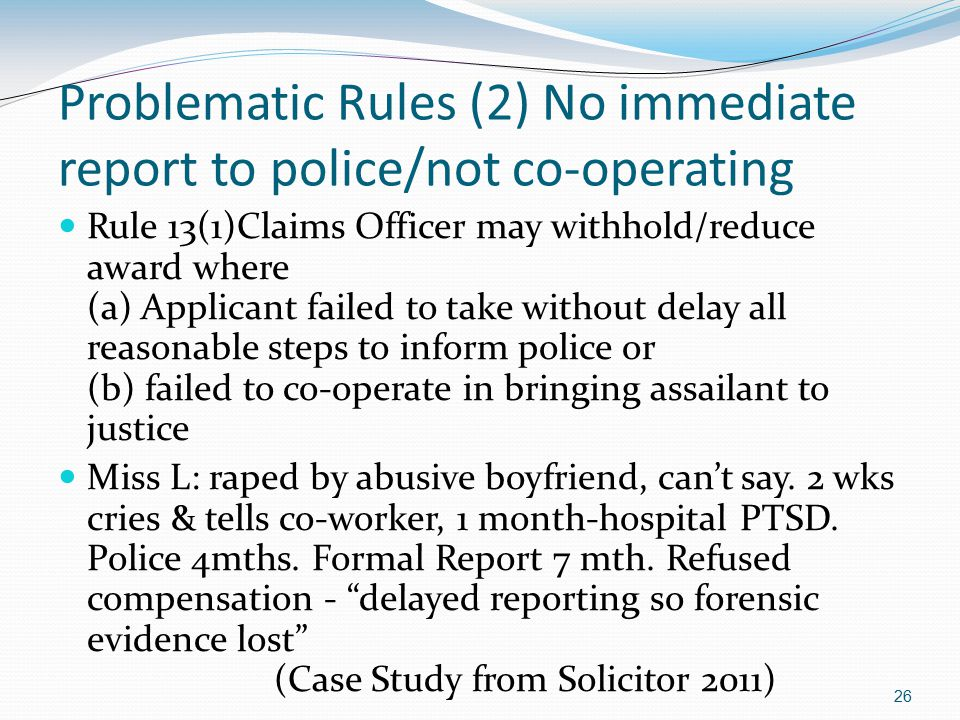 26 Problematic Rules (2) No immediate report to police/not co-operating Rule 13(1)Claims Officer may withhold/reduce award where (a) Applicant failed to take without delay all reasonable steps to inform police or (b) failed to co-operate in bringing assailant to justice Miss L: raped by abusive boyfriend, can't say.