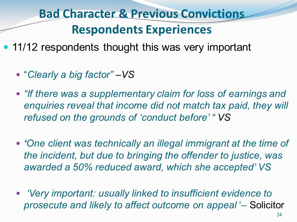 34 Bad Character & Previous Convictions Respondents Experiences 11/12 respondents thought this was very important Clearly a big factor –VS If there was a supplementary claim for loss of earnings and enquiries reveal that income did not match tax paid, they will refused on the grounds of 'conduct before' VS 'One client was technically an illegal immigrant at the time of the incident, but due to bringing the offender to justice, was awarded a 50% reduced award, which she accepted' VS 'Very important: usually linked to insufficient evidence to prosecute and likely to affect outcome on appeal '– Solicitor