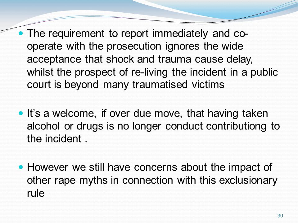 36 The requirement to report immediately and co- operate with the prosecution ignores the wide acceptance that shock and trauma cause delay, whilst the prospect of re-living the incident in a public court is beyond many traumatised victims It's a welcome, if over due move, that having taken alcohol or drugs is no longer conduct contributiong to the incident.