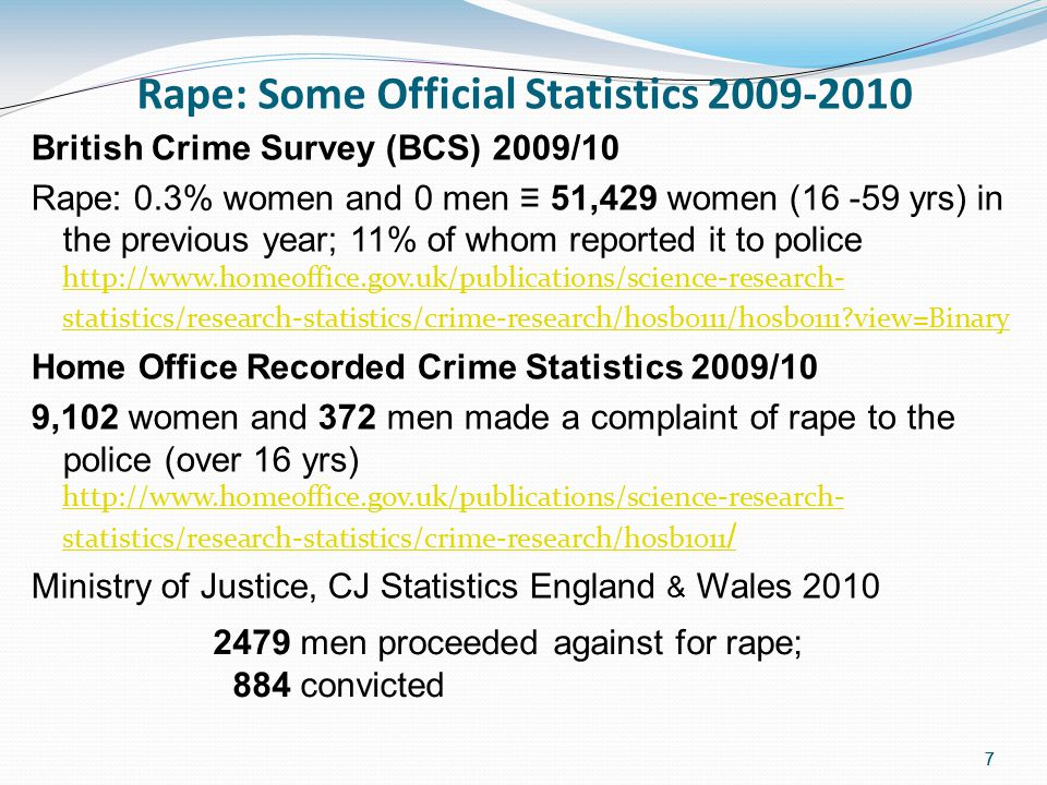 7 Rape: Some Official Statistics 2009-2010 British Crime Survey (BCS) 2009/10 Rape: 0.3% women and 0 men ≡ 51,429 women (16 -59 yrs) in the previous year; 11% of whom reported it to police http://www.homeoffice.gov.uk/publications/science-research- statistics/research-statistics/crime-research/hosb0111/hosb0111 view=Binary http://www.homeoffice.gov.uk/publications/science-research- statistics/research-statistics/crime-research/hosb0111/hosb0111 view=Binary Home Office Recorded Crime Statistics 2009/10 9,102 women and 372 men made a complaint of rape to the police (over 16 yrs) http://www.homeoffice.gov.uk/publications/science-research- statistics/research-statistics/crime-research/hosb1011 / http://www.homeoffice.gov.uk/publications/science-research- statistics/research-statistics/crime-research/hosb1011 / Ministry of Justice, CJ Statistics England & Wales 2010 7 2479 men proceeded against for rape; 884 convicted
