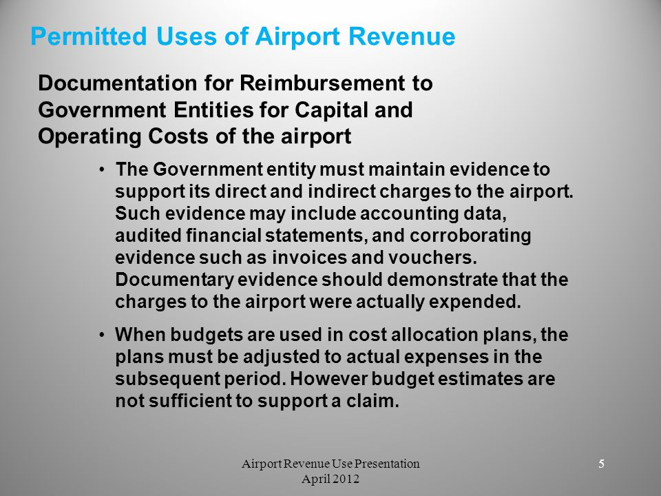 6 Prohibited Uses:  Overpayment for goods and services  General Economic Development: not directly related to airport development  Unrelated Marketing  Payments to nonsponsoring governmental bodies  Loans – less than current rates  Impact Fees: excessive fees from government bodies for services provided except for sponsor actions (airport development/mitigation)  Community Activities: unrelated to the airport  Air Subsidy Service  Rent or use of airport property for less than FMV Prohibited Uses of Airport Revenue Airport Revenue Use Presentation April 2012 6