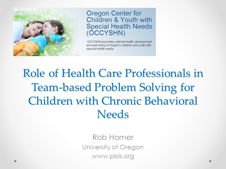 Role of Health Care Professionals in Team-based Problem Solving for Children with Chronic Behavioral Needs Rob Horner University of Oregon www.pbis.org