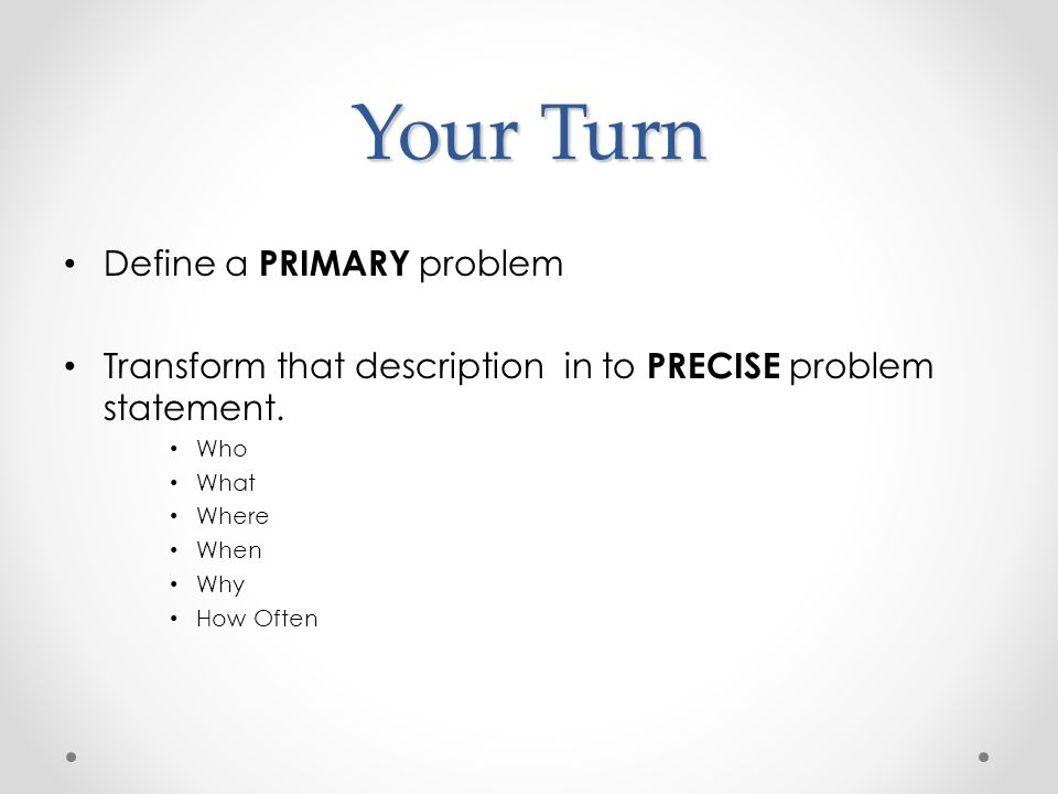 Your Turn Define a PRIMARY problem Transform that description in to PRECISE problem statement.