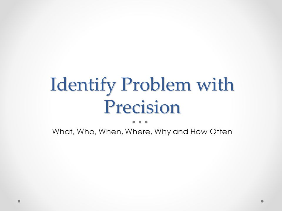 Identify Problem with Precision What, Who, When, Where, Why and How Often