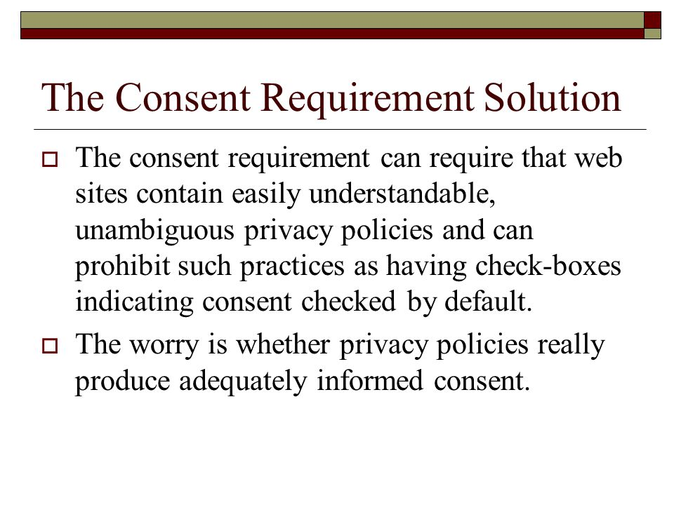 The Consent Requirement Solution  The consent requirement can require that web sites contain easily understandable, unambiguous privacy policies and can prohibit such practices as having check-boxes indicating consent checked by default.
