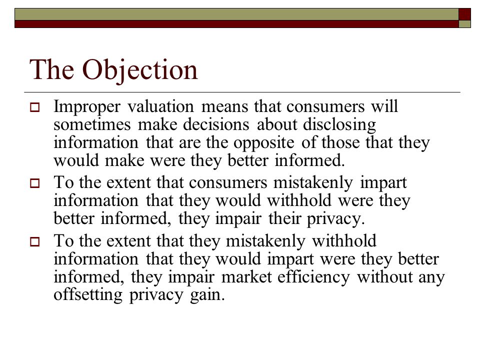 The Objection  Improper valuation means that consumers will sometimes make decisions about disclosing information that are the opposite of those that they would make were they better informed.