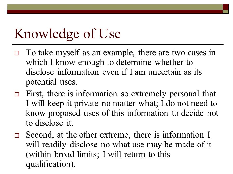 Knowledge of Use  To take myself as an example, there are two cases in which I know enough to determine whether to disclose information even if I am uncertain as its potential uses.
