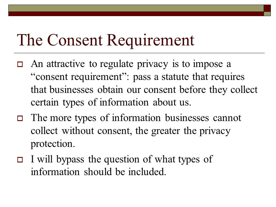 The Consent Requirement  An attractive to regulate privacy is to impose a consent requirement : pass a statute that requires that businesses obtain our consent before they collect certain types of information about us.