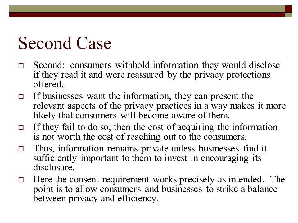 Second Case  Second: consumers withhold information they would disclose if they read it and were reassured by the privacy protections offered.