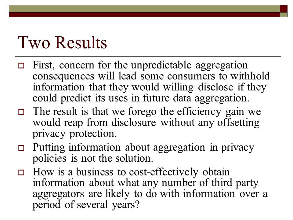 Two Results  First, concern for the unpredictable aggregation consequences will lead some consumers to withhold information that they would willing disclose if they could predict its uses in future data aggregation.