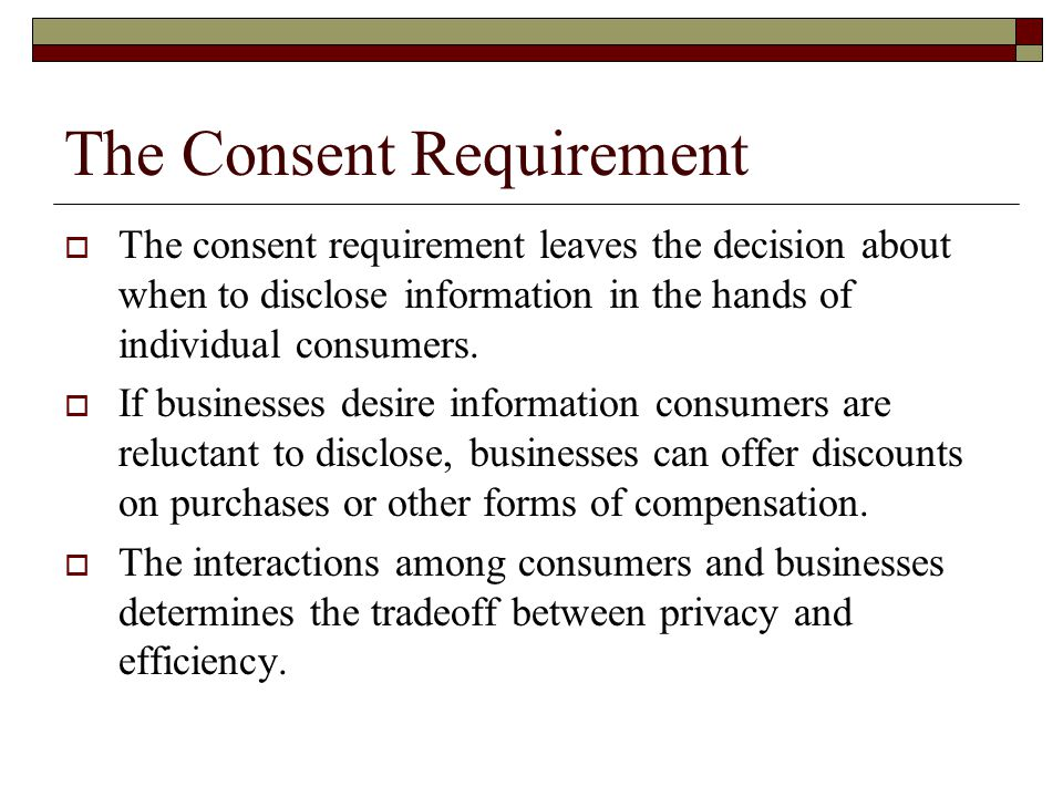 The Consent Requirement  The consent requirement leaves the decision about when to disclose information in the hands of individual consumers.