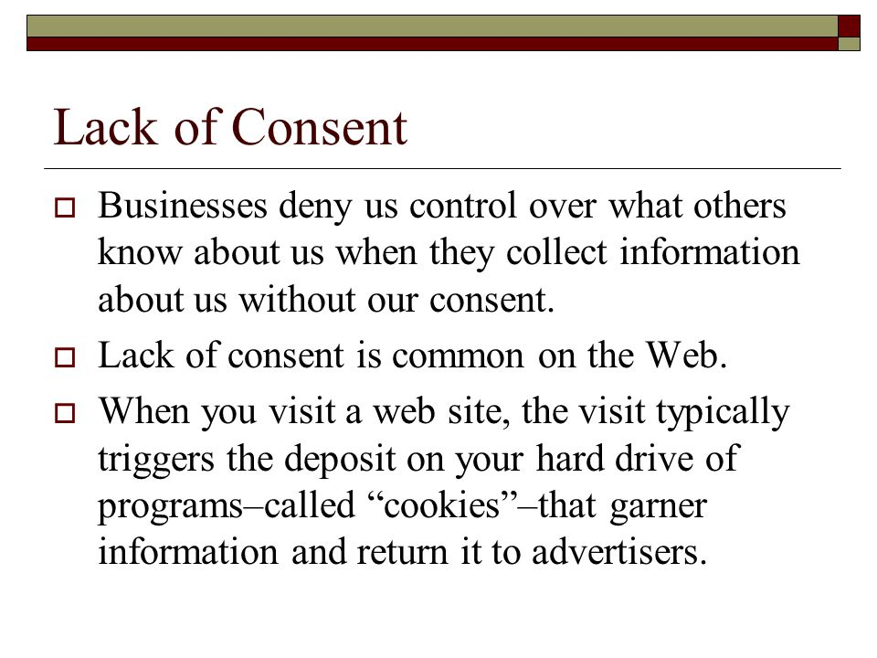 Lack of Consent  Businesses deny us control over what others know about us when they collect information about us without our consent.