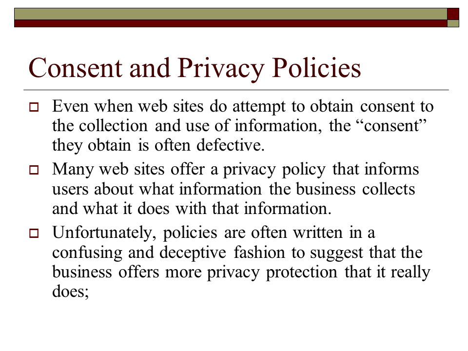 Consent and Privacy Policies  Even when web sites do attempt to obtain consent to the collection and use of information, the consent they obtain is often defective.