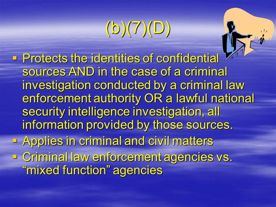 (b)(7)(D)  Protects the identities of confidential sources AND in the case of a criminal investigation conducted by a criminal law enforcement authority OR a lawful national security intelligence investigation, all information provided by those sources.