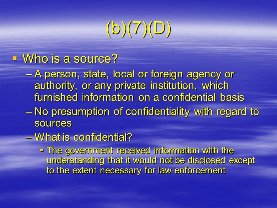 (b)(7)(D)  Who is a source? –A person, state, local or foreign agency or authority, or any private institution, which furnished information on a conf