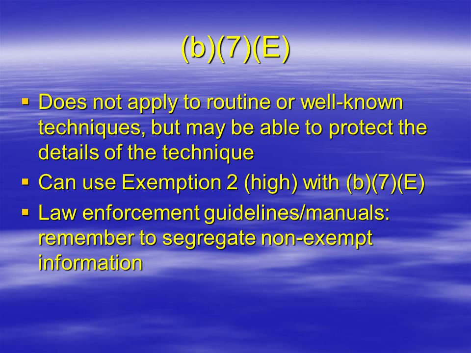 (b)(7)(E)  Does not apply to routine or well-known techniques, but may be able to protect the details of the technique  Can use Exemption 2 (high) w