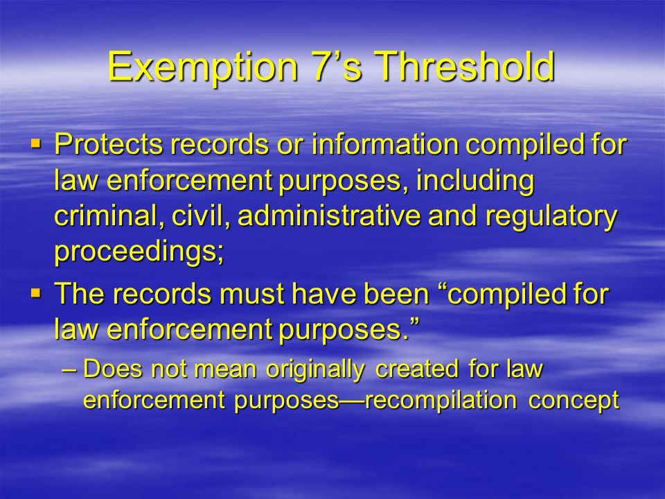  Protects records or information compiled for law enforcement purposes, including criminal, civil, administrative and regulatory proceedings;  The records must have been compiled for law enforcement purposes. –Does not mean originally created for law enforcement purposes—recompilation concept Exemption 7's Threshold