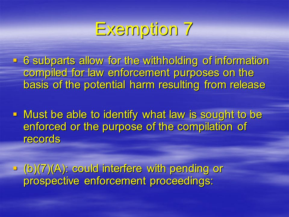 Exemption 7  6 subparts allow for the withholding of information compiled for law enforcement purposes on the basis of the potential harm resulting f